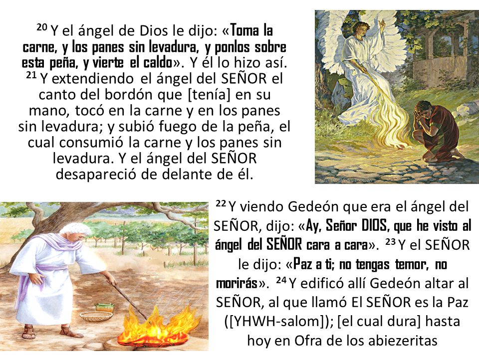 20 Y el ángel de Dios le dijo: «Toma la carne, y los panes sin levadura, y ponlos sobre esta peña, y vierte el caldo». Y él lo hizo así. 21 Y extendiendo el ángel del SEÑOR el canto del bordón que [tenía] en su mano, tocó en la carne y en los panes sin levadura; y subió fuego de la peña, el cual consumió la carne y los panes sin levadura. Y el ángel del SEÑOR desapareció de delante de él.